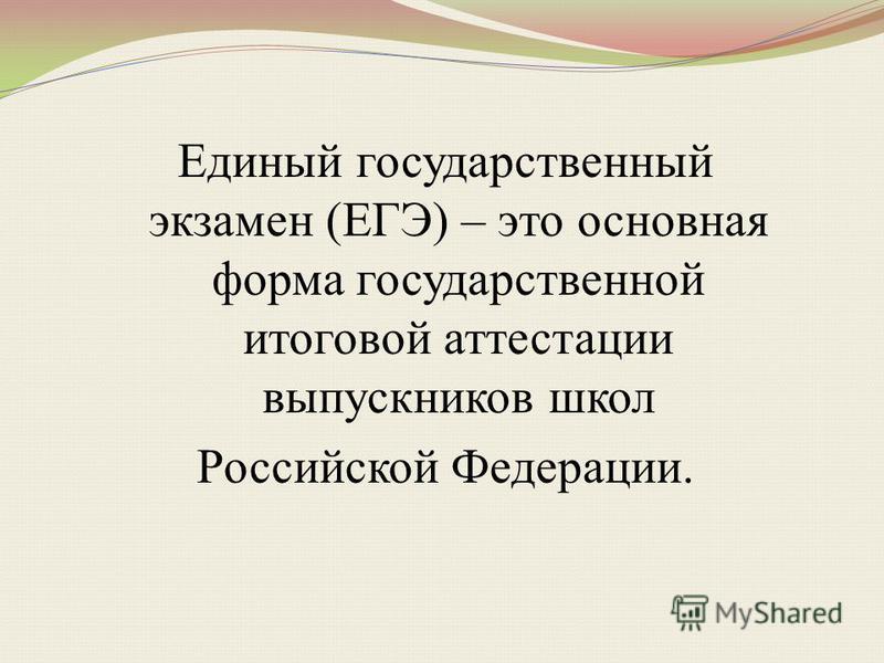 Единый государственный экзамен (ЕГЭ) – это основная форма государственной итоговой аттестации выпускников школ Российской Федерации.