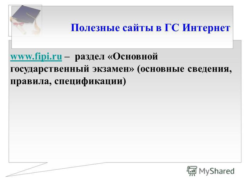 Полезные сайты в ГС Интернет www.fipi.ruwww.fipi.ru – раздел «Основной государственный экзамен» (основные сведения, правила, спецификации)