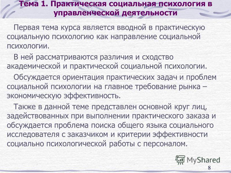 8 Тема 1. Практическая социальная психология в управленческой деятельности Первая тема курса является вводной в практическую социальную психологию как направление социальной психологии. В ней рассматриваются различия и сходство академической и практи