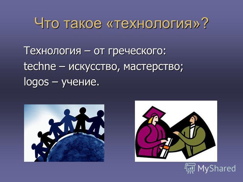 Что такое «технология»? Технология – от греческого: techne – искусство, мастерство; logos – учение.
