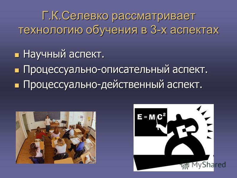 Г.К.Селевко рассматривает технологию обучения в 3-х аспектах Научный аспект. Научный аспект. Процессуально-описательный аспект. Процессуально-описательный аспект. Процессуально-действенный аспект. Процессуально-действенный аспект.