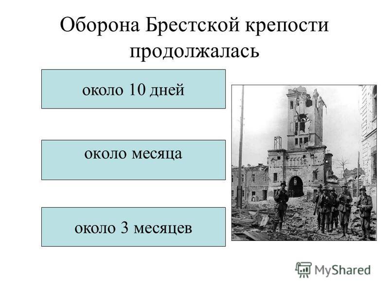 Оборона Брестской крепости продолжалась около 10 дней около месяца около 3 месяцев