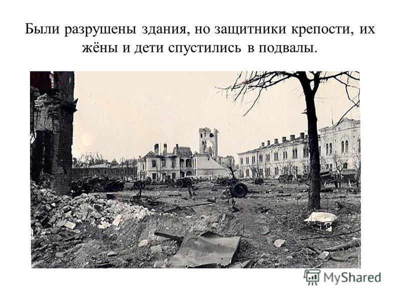 Были разрушены здания, но защитники крепости, их жёны и дети спустились в подвалы.