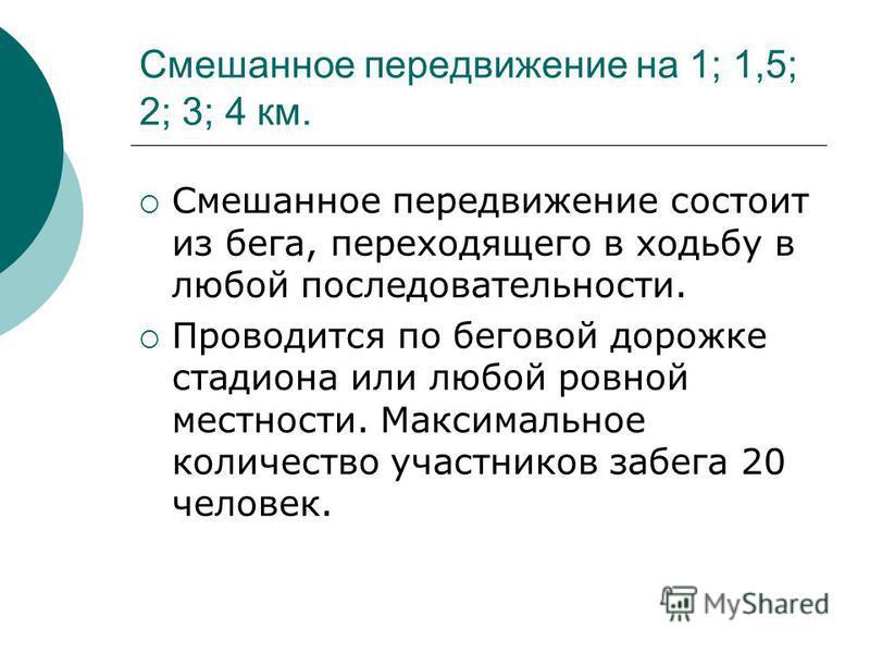 Смешанное передвижение на 1; 1,5; 2; 3; 4 км. Смешанное передвижение состоит из бега, переходящего в ходьбу в любой последовательности. Проводится по беговой дорожке стадиона или любой ровной местности. Максимальное количество участников забега 20 че