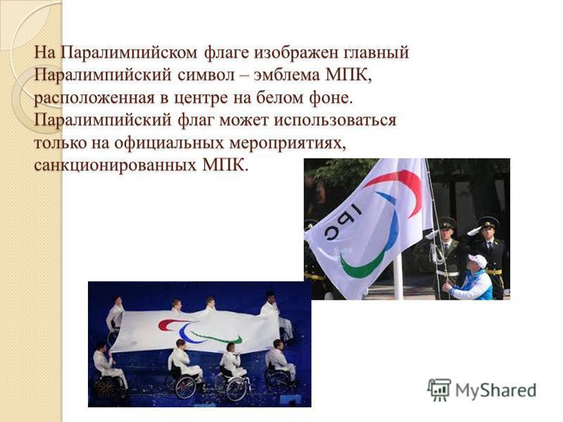 На Паралимпийском флаге изображен главный Паралимпийский символ – эмблема МПК, расположенная в центре на белом фоне. Паралимпийский флаг может использоваться только на официальных мероприятиях, санкционированных МПК.