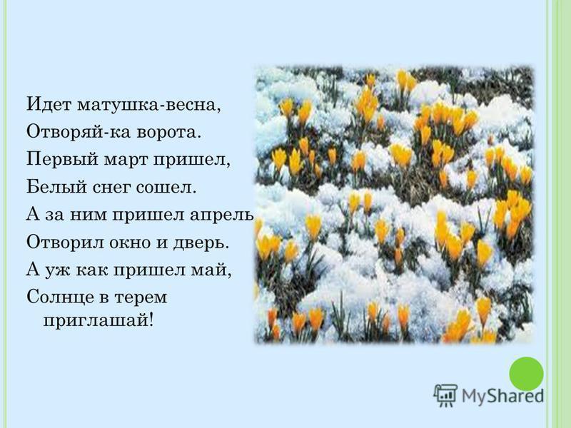 Идет матушка-весна, Отворяй-ка ворота. Первый март пришел, Белый снег сошел. А за ним пришел апрель Отворил окно и дверь. А уж как пришел май, Солнце в терем приглашай!