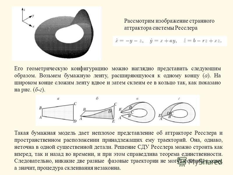 Рассмотрим изображение странного аттрактора системы Ресслера Его геометрическую конфигурацию можно наглядно представить следующим образом. Возьмем бумажную ленту, расширяющуюся к одному концу (а). На широком конце сложим ленту вдвое и затем склеим ее