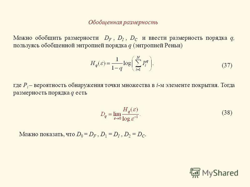 Обобщенная размерность Можно обобщить размерности D F, D I, D C и ввести размерность порядка q, пользуясь обобщенной энтропией порядка q (энтропией Реньи) (37) где P i – вероятность обнаружения точки множества в i-м элементе покрытия. Тогда размернос