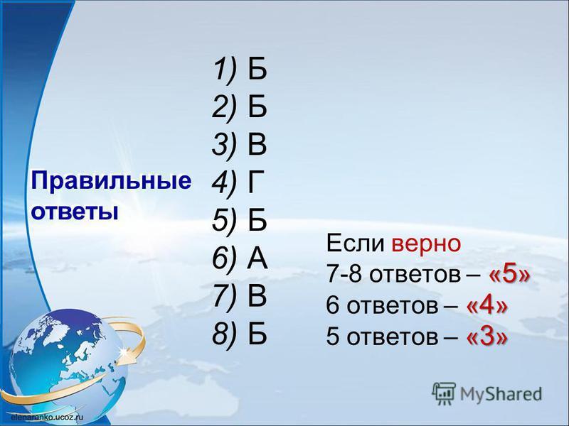 1) Б 2) Б 3) В 4) Г 5) Б 6) А 7) В 8) Б Правильные ответы Если верно « 5 » 7-8 ответов – « 5 » « 4 » 6 ответов – « 4 » « 3 » 5 ответов – « 3 »