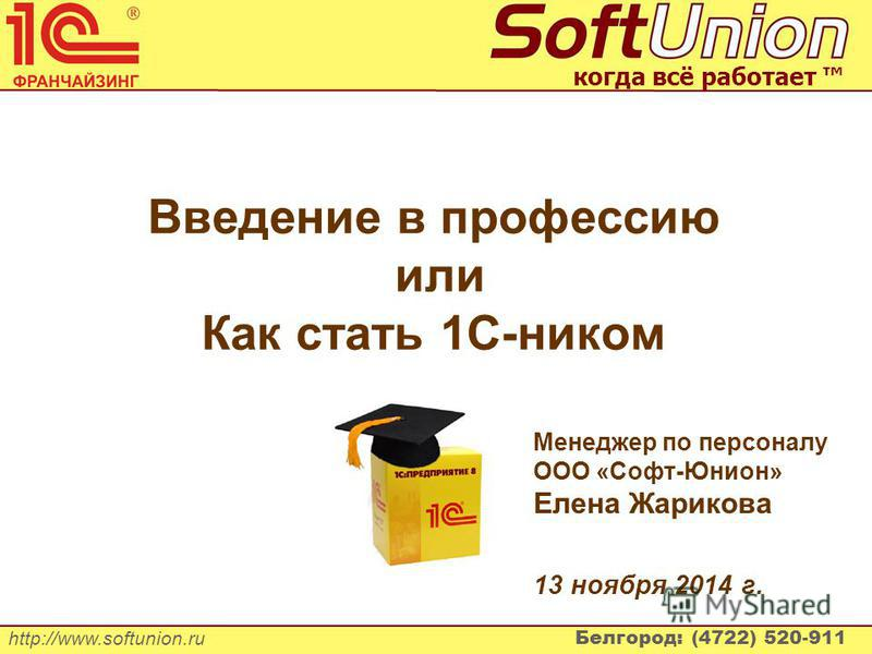 http://www.softunion.ru Белгород: (4722) 520-911 когда всё работает Введение в профессию или Как стать 1С-ником Менеджер по персоналу ООО «Софт-Юнион» Елена Жарикова 13 ноября 2014 г.