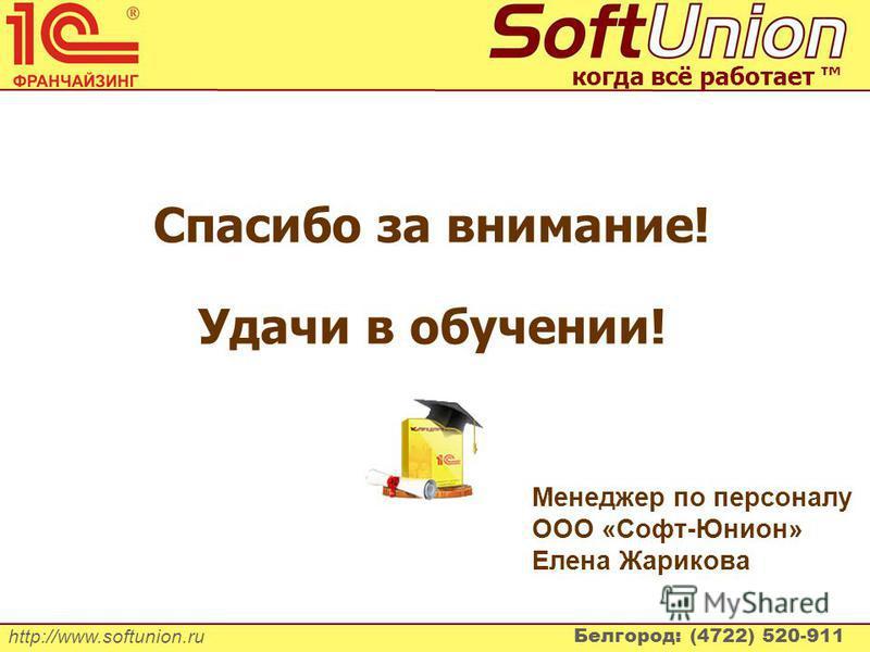 http://www.softunion.ru Белгород: (4722) 520-911 когда всё работает Спасибо за внимание! Удачи в обучении! Менеджер по персоналу ООО «Софт-Юнион» Елена Жарикова
