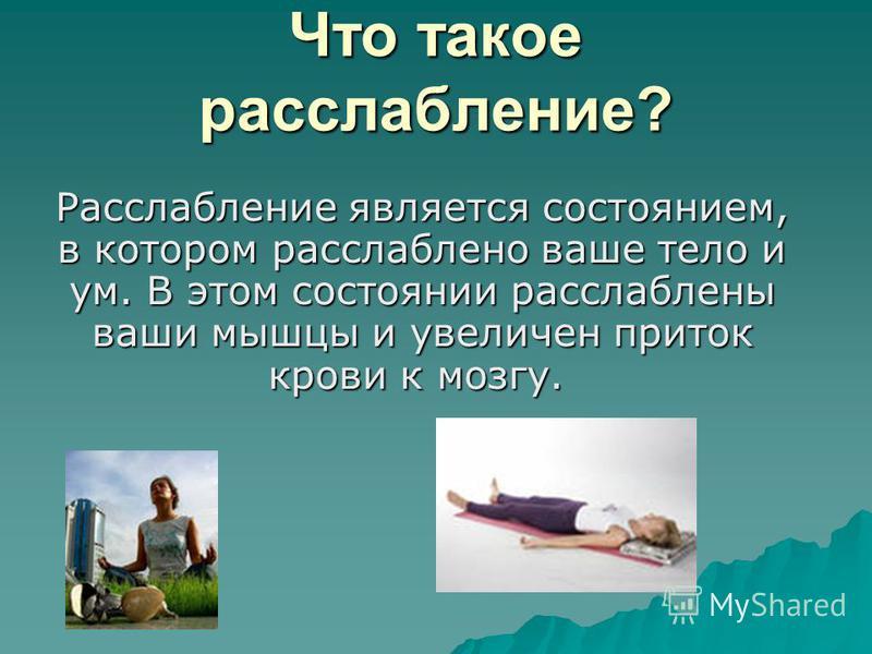 Что такое расслабление? Расслабление является состоянием, в котором расслаблено ваше тело и ум. В этом состоянии расслаблены ваши мышцы и увеличен приток крови к мозгу. Расслабление является состоянием, в котором расслаблено ваше тело и ум. В этом со
