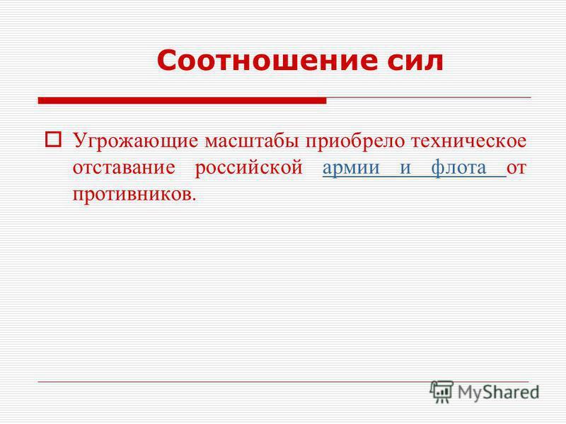 Соотношение сил Угрожающие масштабы приобрело техническое отставание российской армии и флота от противников.армии и флота