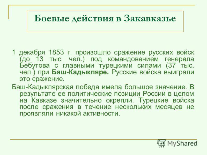 Боевые действия в Закавказье 1 декабря 1853 г. произошло сражение русских войск (до 13 тыс. чел.) под командованием генерала Бебутова с главными турецкими силами (37 тыс. чел.) при Баш-Кадыкляре. Русские войска выиграли это сражение. Баш-Кадыклярская