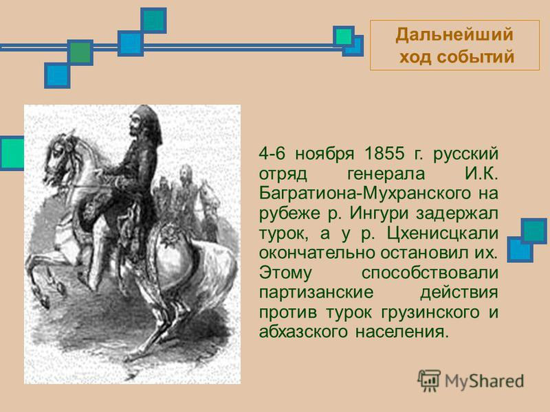 4-6 ноября 1855 г. русский отряд генерала И.К. Багратиона-Мухранского на рубеже р. Ингури задержал турок, а у р. Цхенисцкали окончательно остановил их. Этому способствовали партизанские действия против турок грузинского и абхазского населения. Дальне