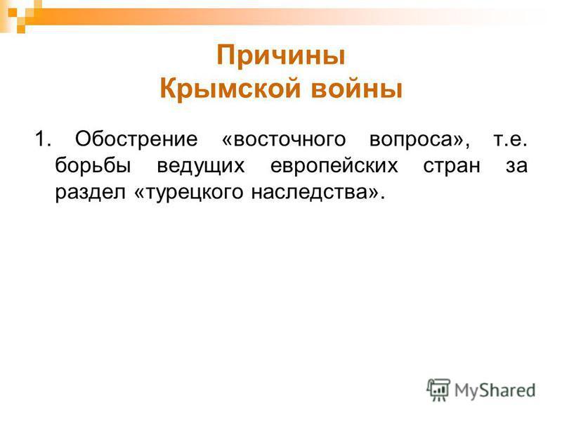Причины Крымской войны 1. Обострение «восточного вопроса», т.е. борьбы ведущих европейских стран за раздел «турецкого наследства».