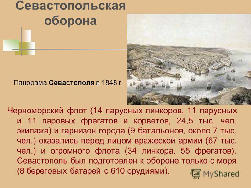 Севастопольская оборона Черноморский флот (14 парусных линкоров, 11 парусных и 11 паровых фрегатов и корветов, 24,5 тыс. чел. экипажа) и гарнизон города (9 батальонов, около 7 тыс. чел.) оказались перед лицом вражеской армии (67 тыс. чел.) и огромног