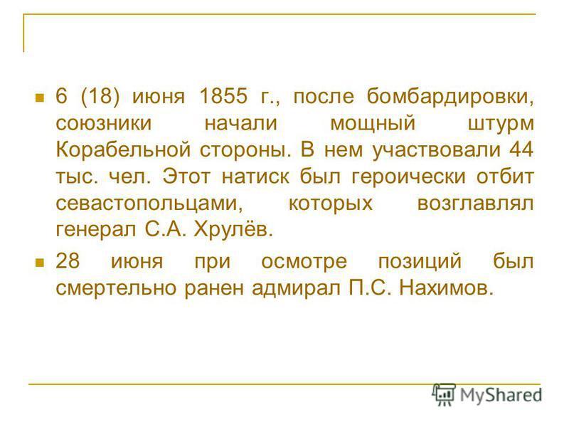 6 (18) июня 1855 г., после бомбардировки, союзники начали мощный штурм Корабельной стороны. В нем участвовали 44 тыс. чел. Этот натиск был героически отбит севастопольцами, которых возглавлял генерал С.А. Хрулёв. 28 июня при осмотре позиций был смерт