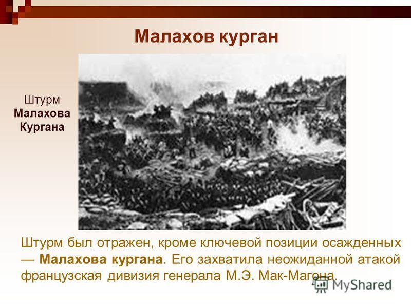 Малахов курган Штурм был отражен, кроме ключевой позиции осажденных Малахова кургана. Его захватила неожиданной атакой французская дивизия генерала М.Э. Мак-Магона. Штурм Малахова Кургана
