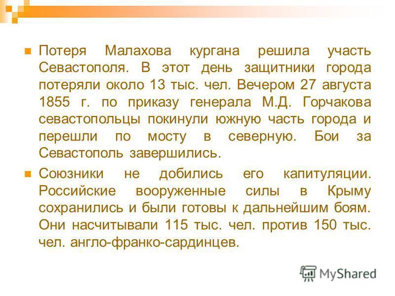 Потеря Малахова кургана решила участь Севастополя. В этот день защитники города потеряли около 13 тыс. чел. Вечером 27 августа 1855 г. по приказу генерала М.Д. Горчакова севастопольцы покинули южную часть города и перешли по мосту в северную. Бои за
