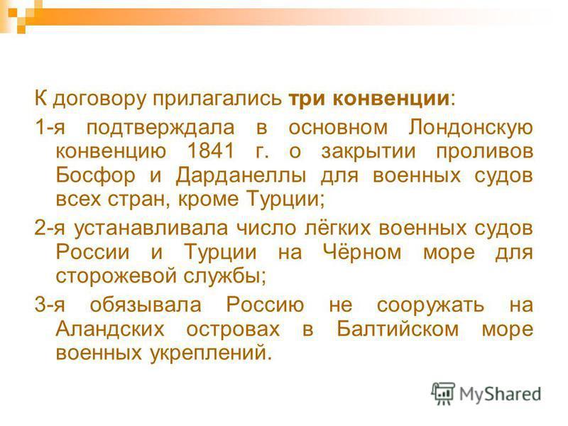 К договору прилагались три конвенции: 1-я подтверждала в основном Лондонскую конвенцию 1841 г. о закрытии проливов Босфор и Дарданеллы для военных судов всех стран, кроме Турции; 2-я устанавливала число лёгких военных судов России и Турции на Чёрном