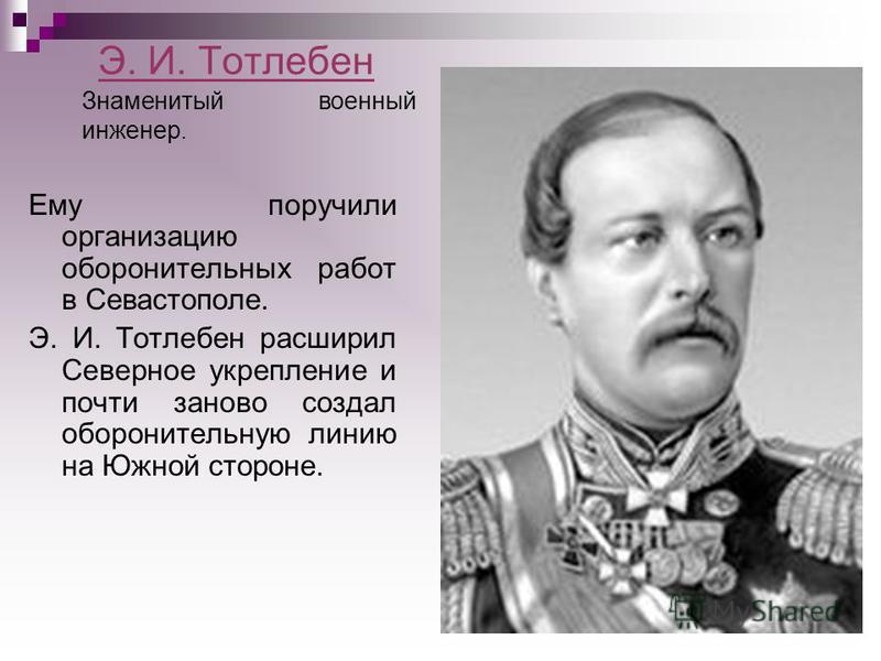 Э. И. Тотлебен Ему поручили организацию оборонительных работ в Севастополе. Э. И. Тотлебен расширил Северное укрепление и почти заново создал оборонительную линию на Южной стороне. Знаменитый военный инженер.