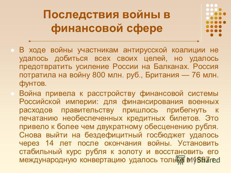 Последствия войны в финансовой сфере В ходе войны участникам антирусской коалиции не удалось добиться всех своих целей, но удалось предотвратить усиление России на Балканах. Россия потратила на войну 800 млн. руб., Британия 76 млн. фунтов. Война прив