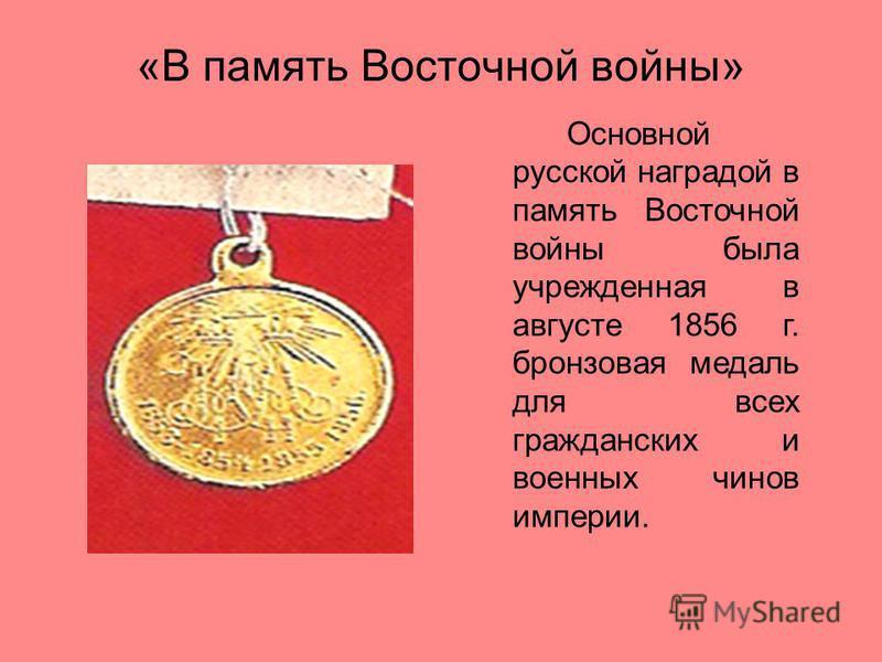 «В память Восточной войны» Основной русской наградой в память Восточной войны была учрежденная в августе 1856 г. бронзовая медаль для всех гражданских и военных чинов империи.