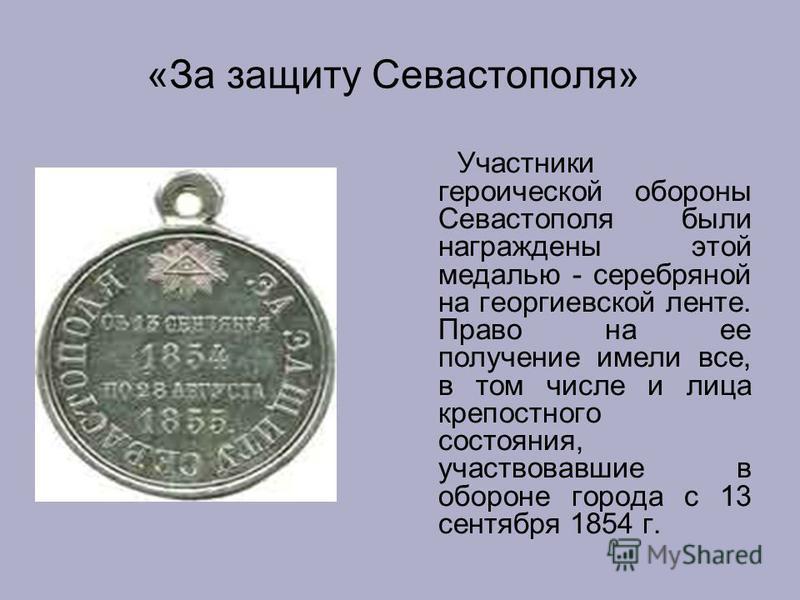 «За защиту Севастополя» Участники героической обороны Севастополя были награждены этой медалью - серебряной на георгиевской ленте. Право на ее получение имели все, в том числе и лица крепостного состояния, участвовавшие в обороне города с 13 сентября