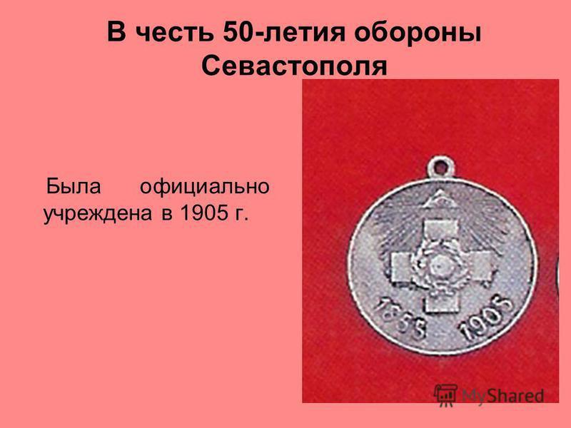 В честь 50-летия обороны Севастополя Была официально учреждена в 1905 г.