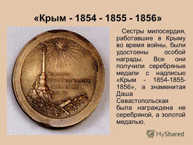 «Крым - 1854 - 1855 - 1856» Сестры милосердия, работавшие в Крыму во время войны, были удостоены особой награды. Все они получили серебряные медали с надписью «Крым - 1854-1855- 1856», а знаменитая Даша Севастопольская была награждена не серебряной,