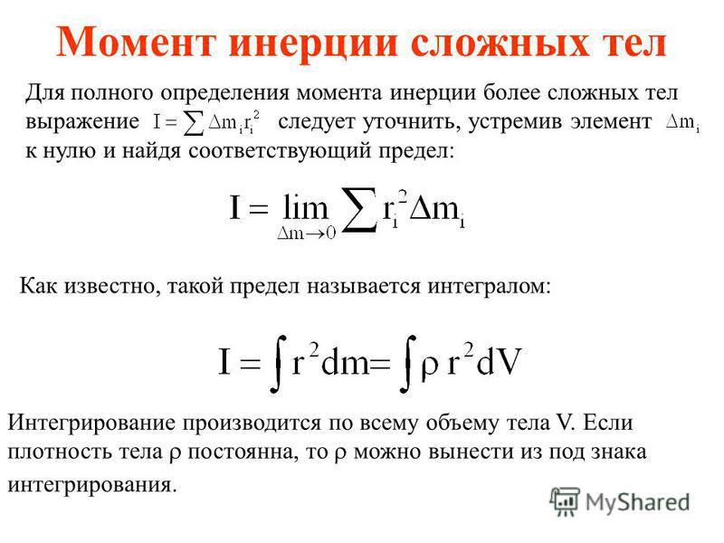 Момент инерции сложных тел Для полного определения момента инерции более сложных тел выражение следует уточнить, устремив элемент к нулю и найдя соответствующий предел: Как известно, такой предел называется интегралом: Интегрирование производится по