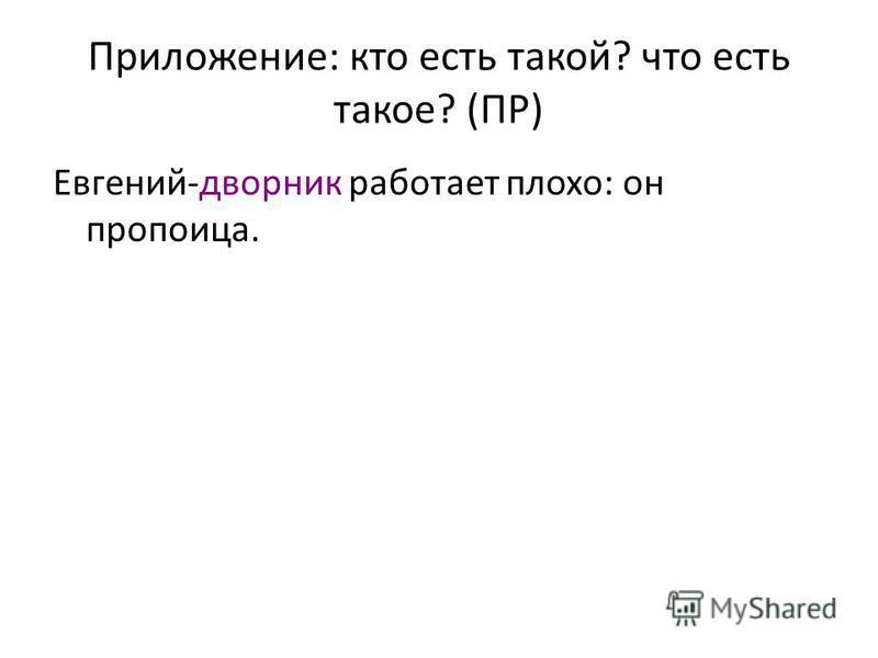 Приложение: кто есть такой? что есть такое? (ПР) Евгений-дворник работает плохо: он пропойца.