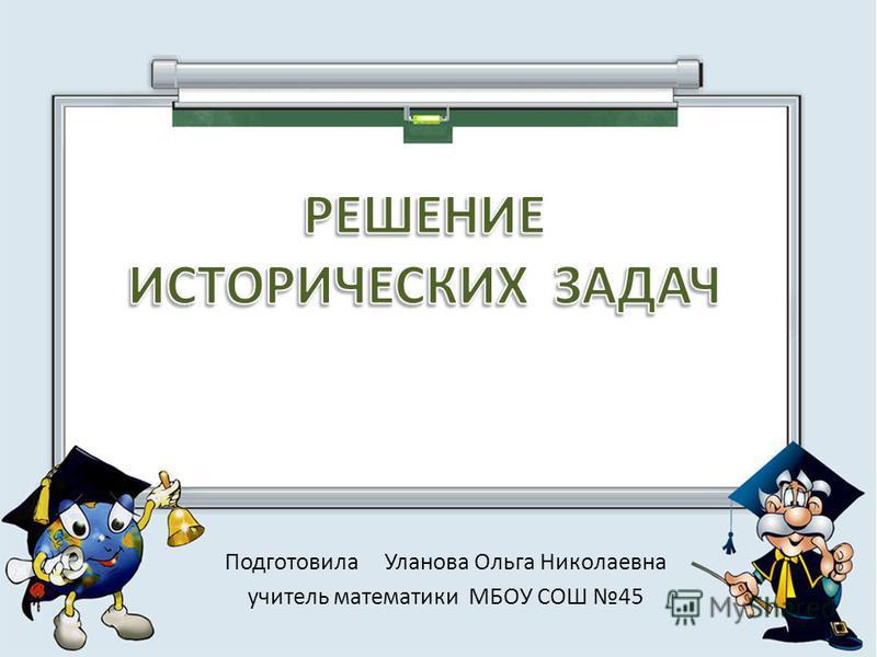 Подготовила Уланова Ольга Николаевна учитель математики МБОУ СОШ 45