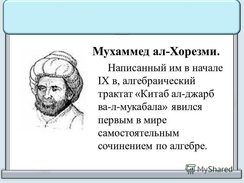 Мухаммед ал-Хорезми. Написанный им в начале IX в, алгебраический трактат «Китаб ал-джарб ва-л-мукабала» явился первым в мире самостоятельным сочинением по алгебре.