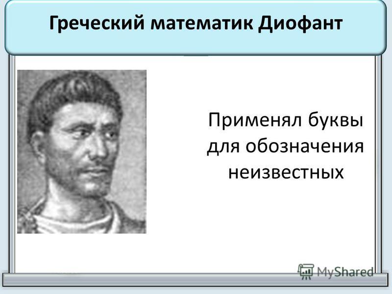 Греческий математик Диофант Применял буквы для обозначения неизвестных
