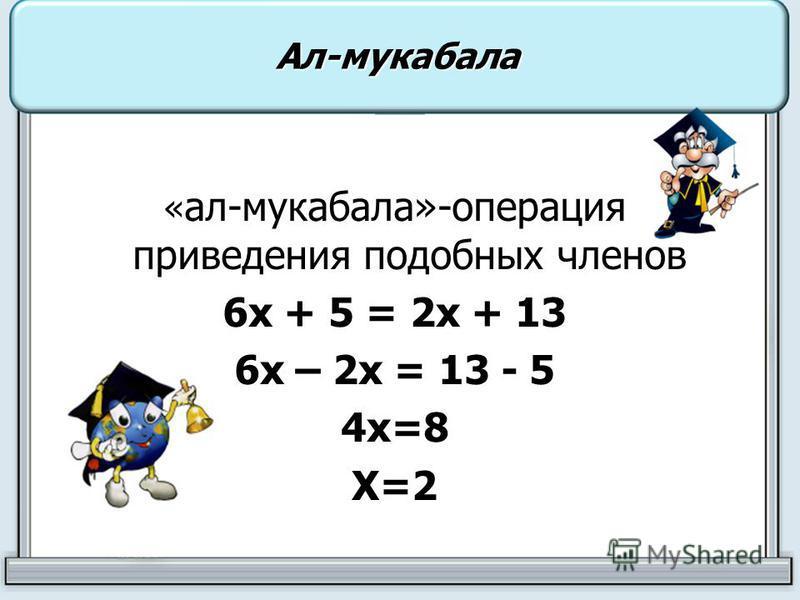 « ал-мукабала»-операция приведения подобных членов 6 х + 5 = 2 х + 13 6 х – 2 х = 13 - 5 4 х=8Х=2