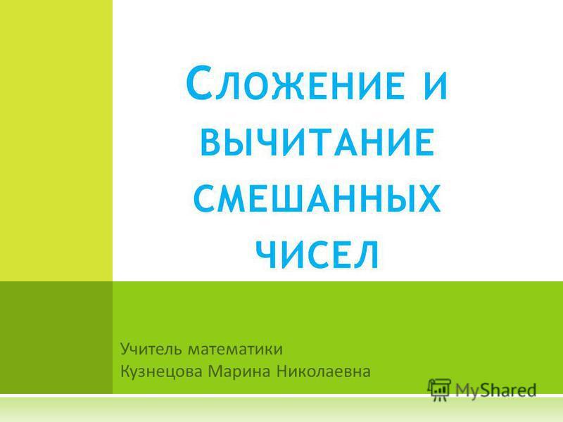 Учитель математики Кузнецова Марина Николаевна С ЛОЖЕНИЕ И ВЫЧИТАНИЕ СМЕШАННЫХ ЧИСЕЛ