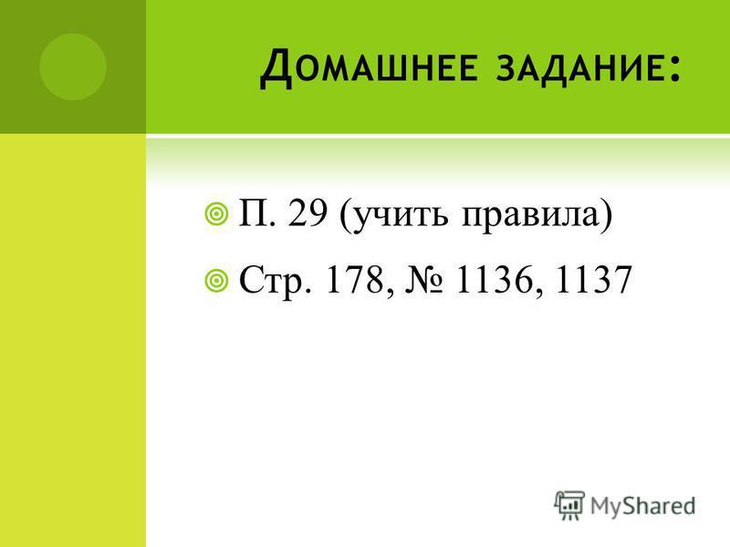 Д ОМАШНЕЕ ЗАДАНИЕ : П. 29 (учить правила) Стр. 178, 1136, 1137