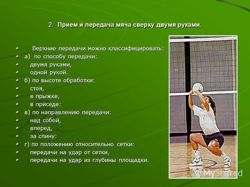 2. Прием и передача мяча сверху двумя руками. Верхние передачи можно классифицировать: Верхние передачи можно классифицировать: а) по способу передачи: двумя руками, двумя руками, одной рукой. одной рукой. б) по высоте обработки: стоя, стоя, в прыжке