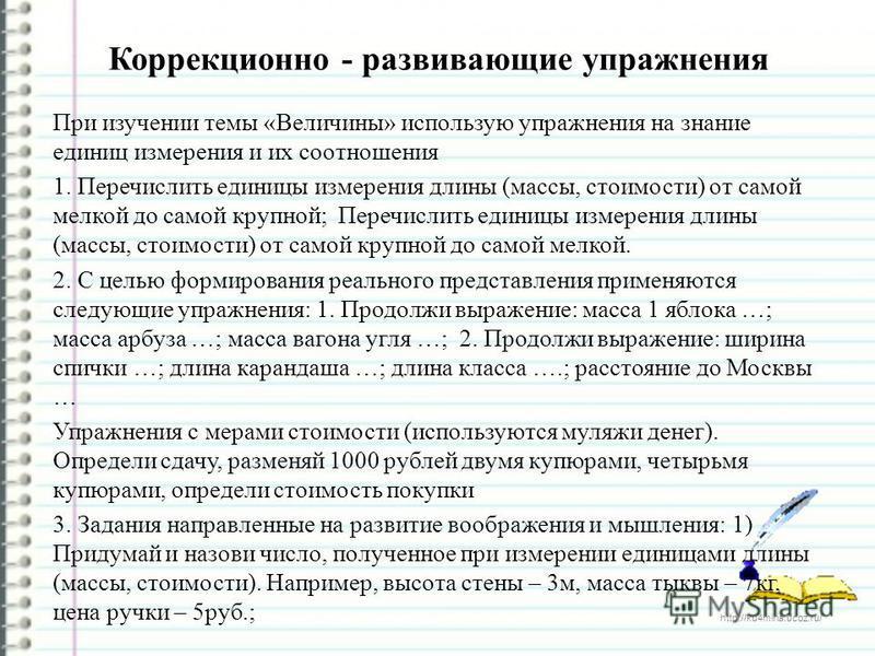 http://ku4mina.ucoz.ru/ Коррекционно - развивающие упражнения При изучении темы «Величины» использую упражнения на знание единиц измерения и их соотношения 1. Перечислить единицы измерения длины (массы, стоимости) от самой мелкой до самой крупной; Пе