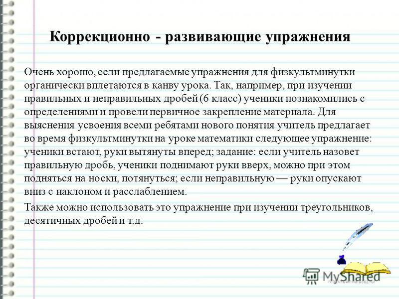 http://ku4mina.ucoz.ru/ Коррекционно - развивающие упражнения Очень хорошо, если предлагаемые упражнения для физкультминутки органически вплетаются в канву урока. Так, например, при изучении правильных и неправильных дробей (6 класс) ученики познаком