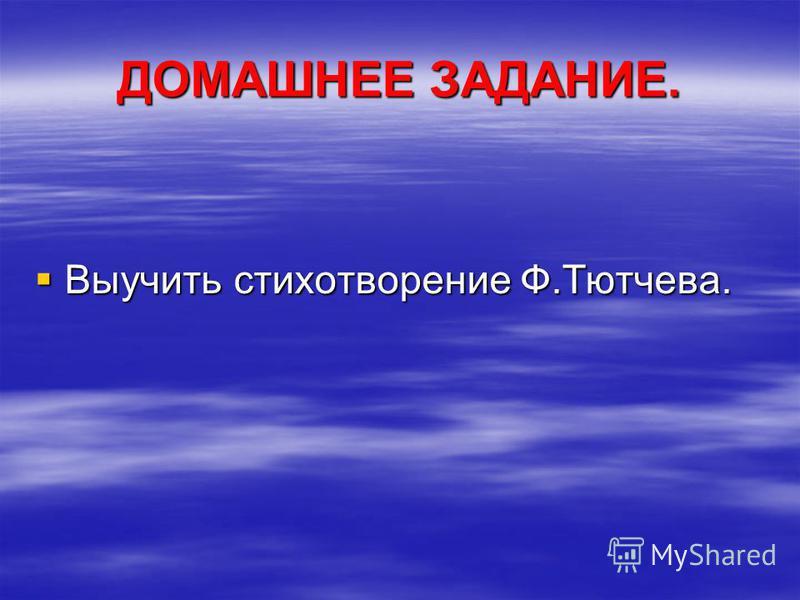 ДОМАШНЕЕ ЗАДАНИЕ. Выучить стихотворение Ф.Тютчева. Выучить стихотворение Ф.Тютчева.