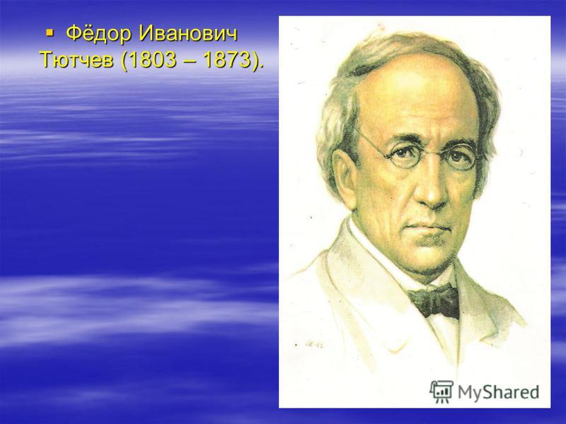 Фёдор Иванович Тютчев (1803 – 1873). Фёдор Иванович Тютчев (1803 – 1873).