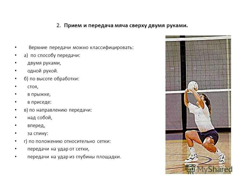 2. Прием и передача мяча сверху двумя руками. Верхние передачи можно классифицировать: а) по способу передачи: двумя руками, одной рукой. б) по высоте обработки: стоя, в прыжке, в приседе: в) по направлению передачи: над собой, вперед, за спину: г) п