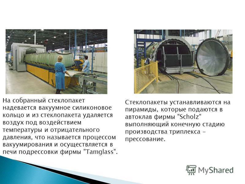 На собранный стеклопакет надевается вакуумное силиконовое кольцо и из стеклопакета удаляется воздух под воздействием температуры и отрицательного давления, что называется процессом вакуумирования и осуществляется в печи подрессовки фирмы