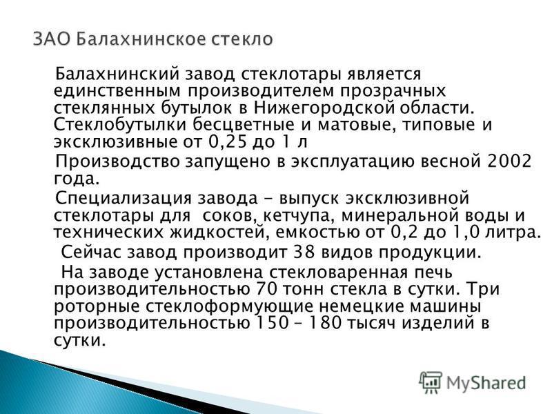 Балахнинский завод стеклотары является единственным производителем прозрачных стеклянных бутылок в Нижегородской области. Стеклобутылки бесцветные и матовые, типовые и эксклюзивные от 0,25 до 1 л Производство запущено в эксплуатацию весной 2002 года.
