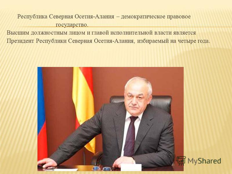Республика Северная Осетия-Алания – демократическое правовое государство. Высшим должностным лицом и главой исполнительной власти является Президент Республики Северная Осетия-Алания, избираемый на четыре года.