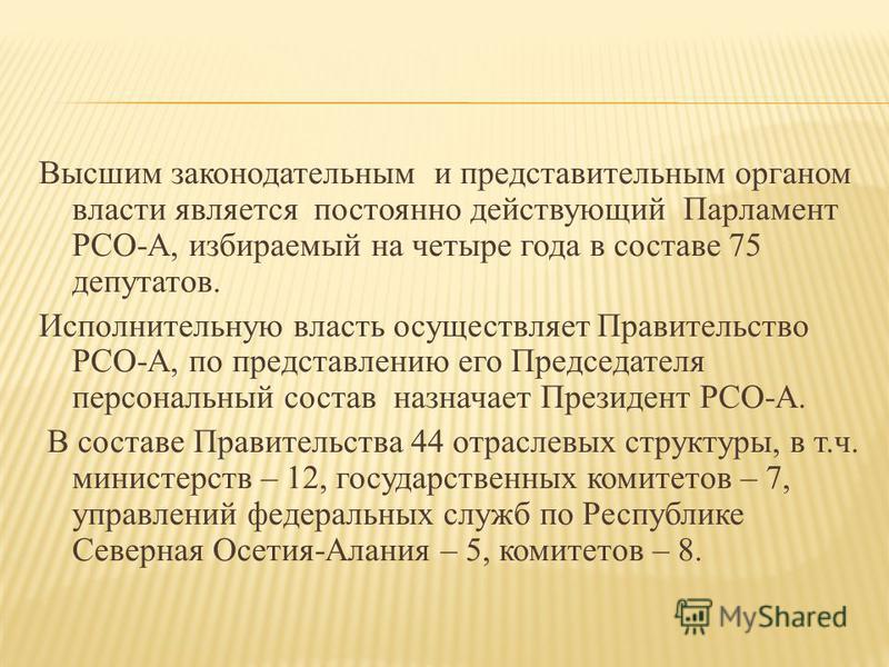 Высшим законодательным и представительным органом власти является постоянно действующий Парламент РСО-А, избираемый на четыре года в составе 75 депутатов. Исполнительную власть осуществляет Правительство РСО-А, по представлению его Председателя персо