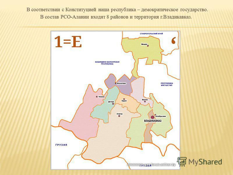В соответствии с Конституцией наша республика – демократическое государство. В состав РСО-Алании входят 8 районов и территория г.Владикавказ.